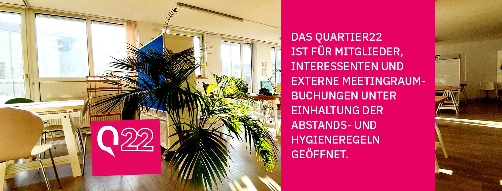 Das Quartier22 ist für Mitglieder, Interessenten und externe Meetingraumbuchungen unter Einhaltung der Abstands- und Hygieneregeln geöffnet.